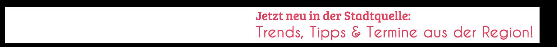 Jetzt neu in der Stadtquelle: Trends, Tipps & Termine aus der Region!